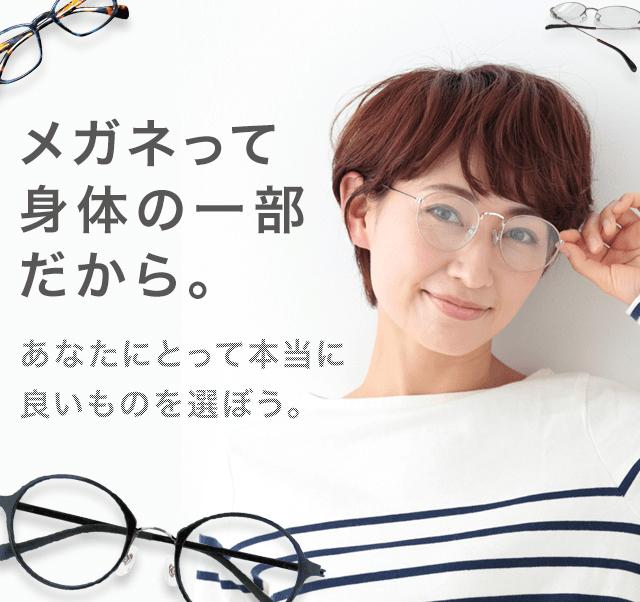 メガネって身体の一部だから。あなたにとって本当に良いものを選ぼう。